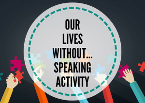 OUR-LIVES-WITHOUT...SPEAKING-ACTIVITY