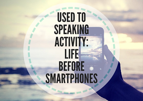 Used to speaking activity: life before smartphones