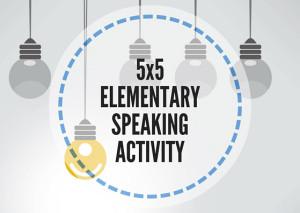 5x5ELEMENTARYSPEAKINGACTIVITY