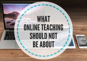 WHAT-ONLINE-TEACHING-SHOULD-NOT-BE-ABOUT