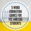 5 word formation games for FCE and CAE students