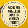Wishes and unreal past: games for advanced students