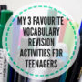 My 3 favourite vocabulary revision activities for teenagers