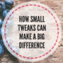 How small tweaks can make a big difference